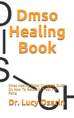 Dmso Healing Book: Dmso Healing Book: Complete Guide On How To Naturally Treat For Pains