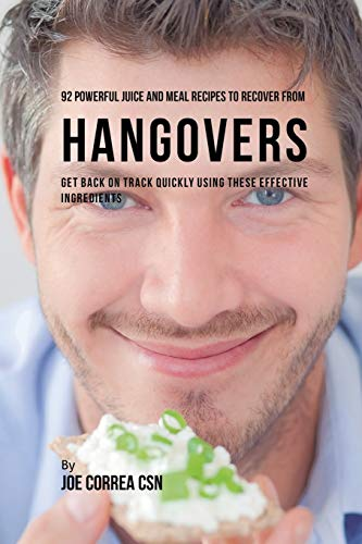 92 Powerful Juice and Meal Recipes to Recover From Hangovers: Get Back on Track Quickly Using These Effective Ingredients