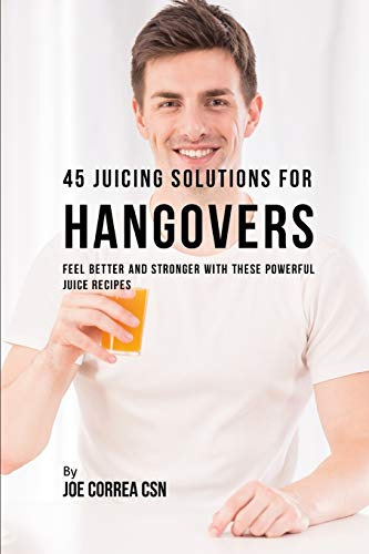 45 Juicing Solutions for Hangovers: Feel Better and Stronger With These Powerful Juice Recipes