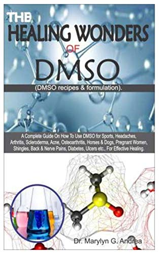 THE HEALING WONDERS OF DMSO. (DMSO Recipes & Formulation): A Complete Guide on How To Use DMSO for Sports, Headaches, Arthritis, Scleroderma, Acne, Osteoarthritis, Horses & Dogs, Pregnant Women....