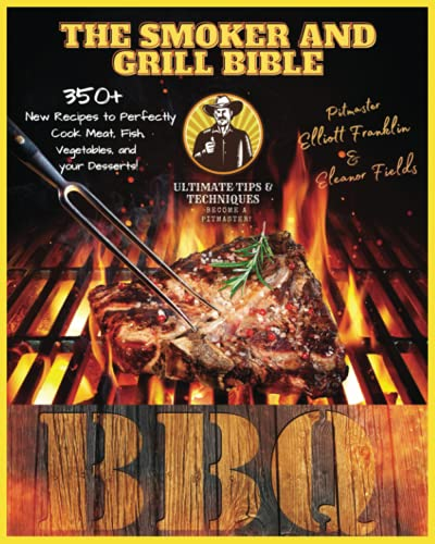 The Smoker and Grill Bible: 350+ New Recipes to Perfectly Cook your Meat, Fish, and Vegetables up to your Dessert! Discover Fantastic Tips and ... Recipes, and Tips to Become a Pitmaster.)