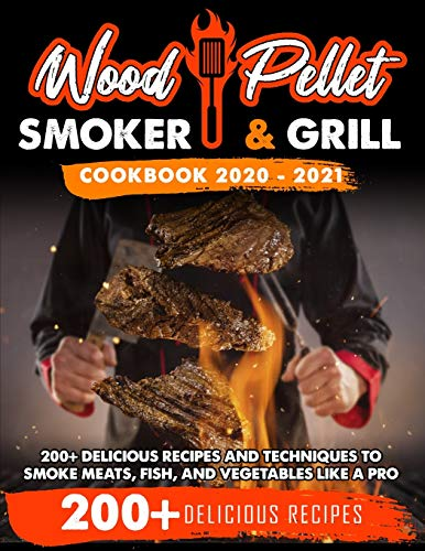 Wood Pellet Smoker and Grill Cookbook: 200+ Delicious Recipes and Techniques to Smoke Meats, Fish and Vegetables Like a Pro