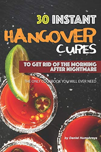 30 Instant Hangover Cures: To Get Rid of The Morning After Nightmare - The Only Cookbook You Will Ever Need