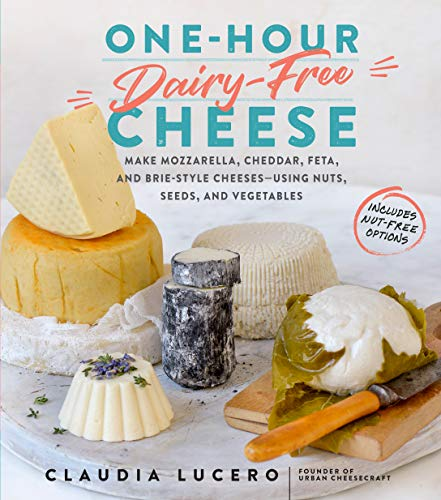 One-Hour Dairy-Free Cheese: Make Mozzarella, Cheddar, Feta, and Brie-Style Cheeses--Using Nuts, Seeds, and Vegetables