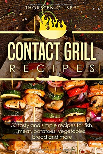Contact grill recipes: 50 tasty and simple recipes for fish, meat, potatoes, vegetables, bread and more – The contact grill recipe book