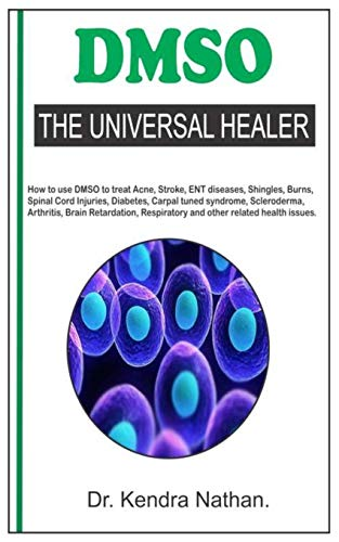 DMSO. THE UNIVERSAL HEALER.: How to use DMSO to treat Acne, Stroke, ENT diseases, Shingles, Burns, Spinal Cord Injuries, Diabetes, Carpal tuned ... Respiratory and other related health issues.